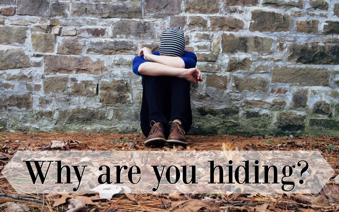 Why are you hiding? What is keeping you from being visible?