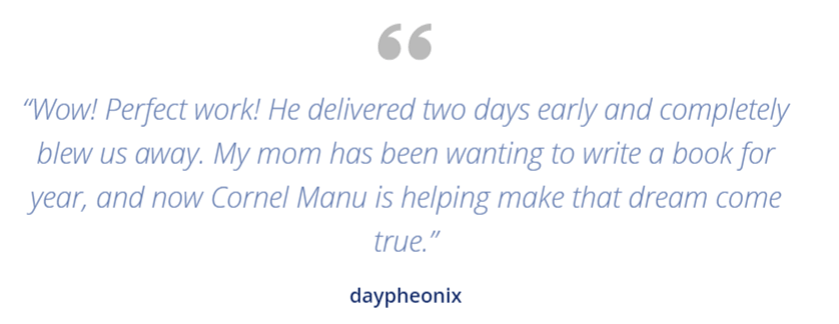 """Wow! Perfect work! He delivered two days early and completely blew us away. My mom has been wanting to write a book for year, and now Cornel Manu is helping make that dream come true."" - daypheonix"