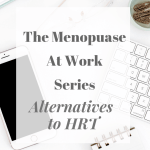 The Menopause At Work Series - Alternatives To HRT