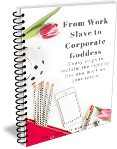From Work Slave to Corporate Goddess - 5 easy steps to reclaim the right to live and work on your terms