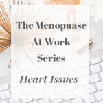 The Menopause At Work Series – Heart Issues