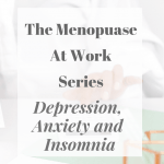 The Menopause At Work Series – Depression, Anxiety and Insomnia