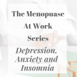 The Menopause At Work Series - Depression, Anxiety And Insomnia
