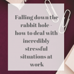 Falling down the rabbit hole – how to deal with incredibly stressful situations at work