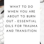 What to do when you know you are about to burn out - essential oils for burnout, trauma and transition.