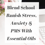 Blend School: Banish Anxiety Stress & PMT With Essential Oils