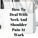 How To Deal With Neck, Wrist And Shoulder Pain At Work