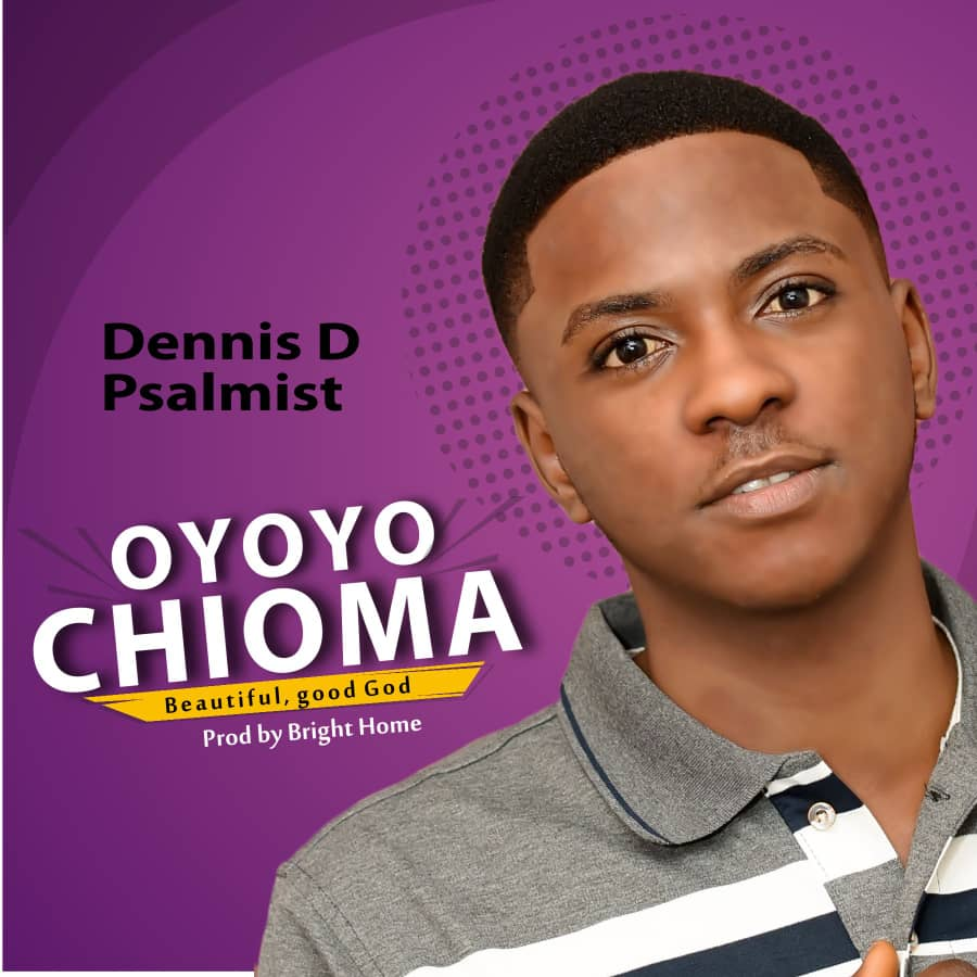 Dennis D Psalmist – Oyoyo Chioma |Mp3 Download|