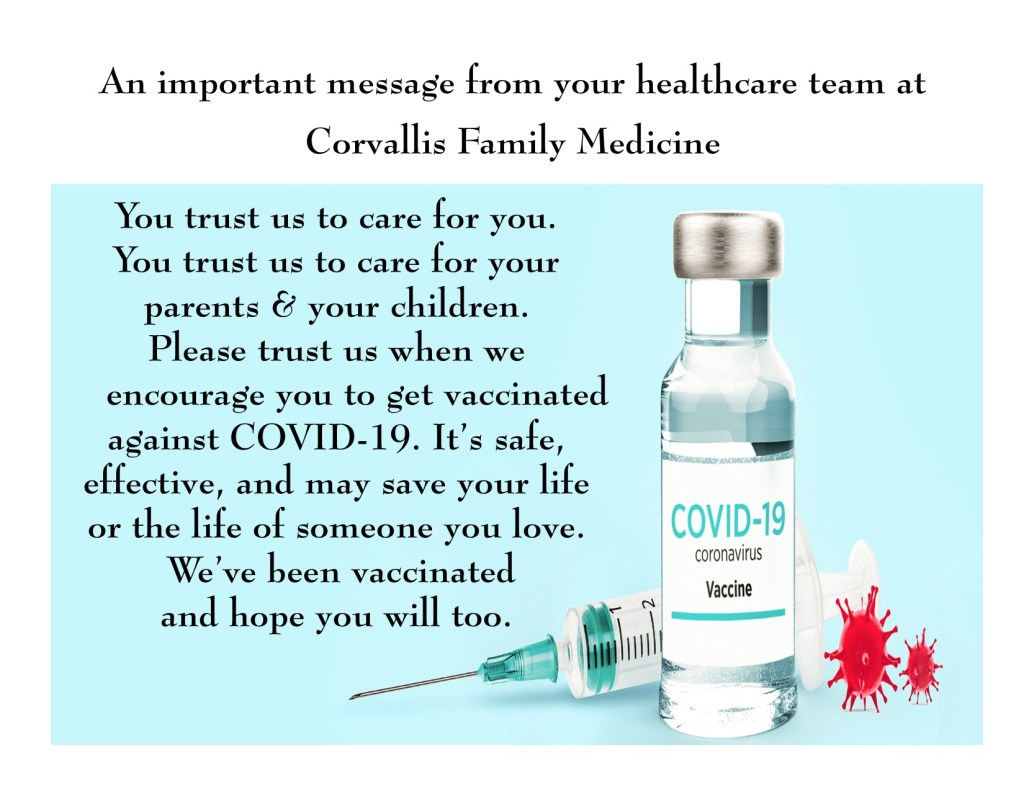 You trust us to care for you. You trust us to care for your parents & your children. Please trust us when we encourage you to get vaccinated against COVID-19. It's safe, effective, and may save your life or the life of someone you love. We've been vaccinated and hope you will too.