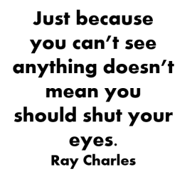 Just because you can't see anything doesn't mean you should shut your eyes. By Ray Charles