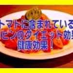 ★トマトに含まれているリコピンのダイエット効果と健康効果!    完全保存版