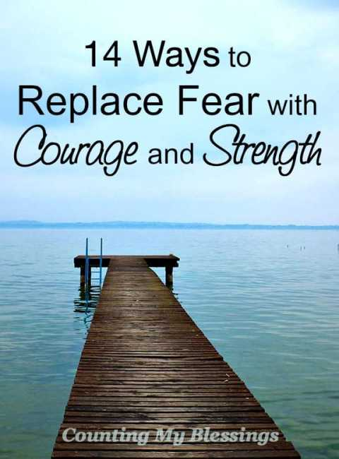 Replacing fear with courage and strength is easier when you apply these 14 tried and true tips.