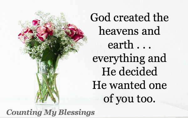 God created the heavens and earth . . . everything, and He decided He wanted one of you too.