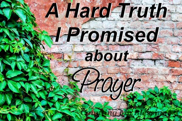 I promised you we'd dig deep into prayer. I promised we'd ask the tough questions. So, with tears and hesitant fingers here's the hard truth...