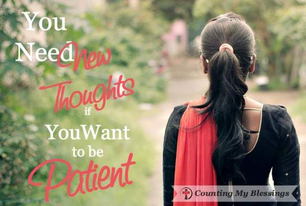 Most people are unaware how their thoughts influence their circumstances. If you want more patience you have to think new thoughts.
