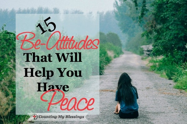 "You know your attitude is important if you want personal and relational peace. Here are15 to-dos or ""be-attitudes"" to help you reach your peace goal."