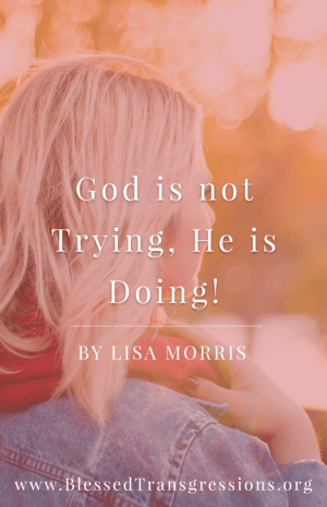 God is not Trying, He is Doing! by Lisa Morris