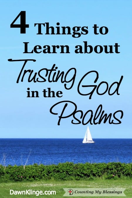 4 Things to Learn about Trusting God in the Psalms - DawnKlinge/CountingMyBlessings