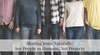 Sharing Jesus Naturally: See People as Humans, Not Projects by April Knapp