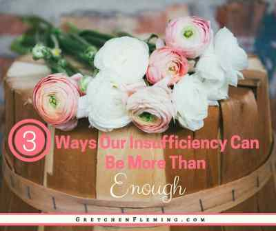 3 Ways Our Insufficiency Can Be More Than Enough by Gretchen Fleming