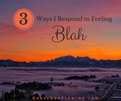 3 Ways I Respond to Feeling Blah by Gretchen Fleming