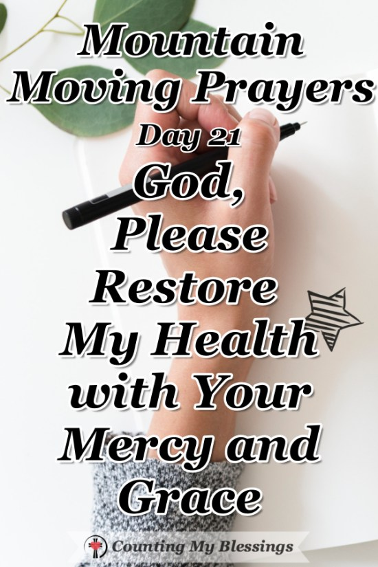 "So many of us live with illness and chronic pain ... a prayer asking God to please ""restore my health"" with Your mercy and grace. #Healing #Health #Prayer #MountainMovingPrayers #BlessingCounter"