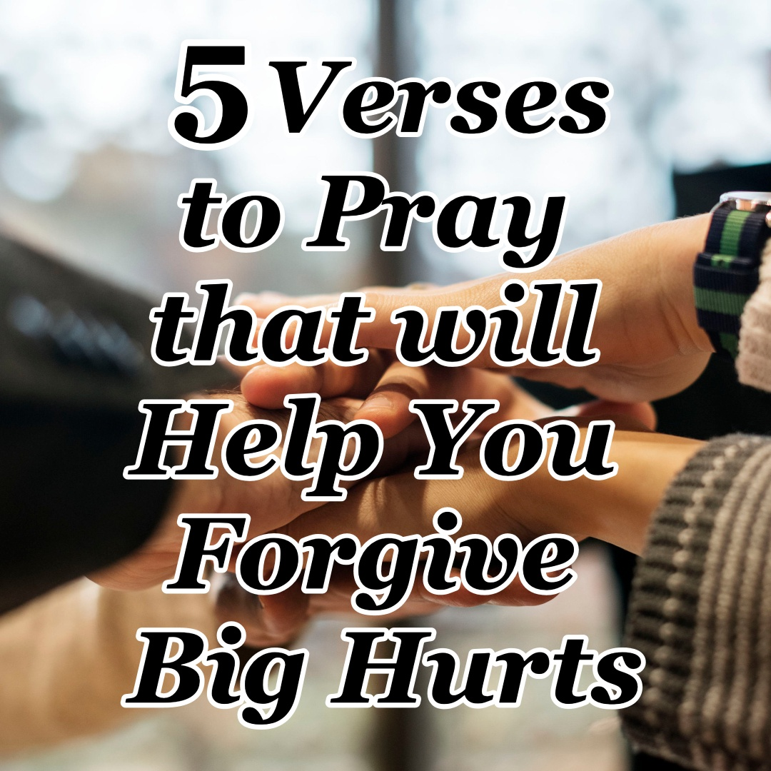 5 Verses to Pray that will Help You Forgive Big Hurts