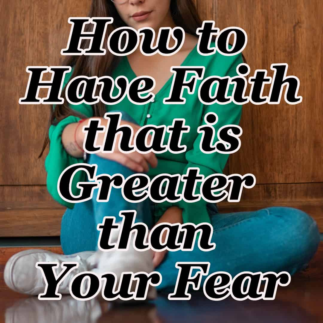 How to Have Faith that is Greater than Your Fear