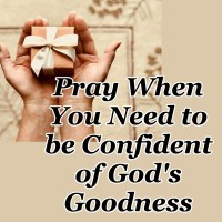 Pray When You Need to be Confident of God's Goodness