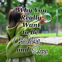 Why You Really Want to Be Childlike and Free