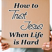 How to Trust Jesus When Life is Hard