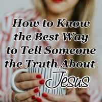 How to Know the Best Way to Tell Someone the Truth About Jesus