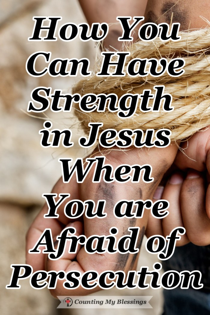 When you find yourself afraid because of increasing reports about Christian persecution, it is possible to find strength in Jesus and have the courage we need. #Persecution #StrengthinJesus #Faith #BibleStudy #CountingMyBlessings