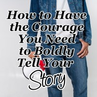 How to Have the Courage You Need to Boldly Tell Your Story