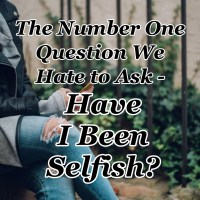 The Number One Question We Hate to Ask - Have I Been Selfish?