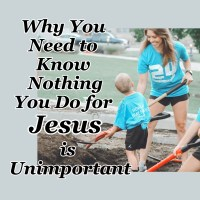 Why You Need to Know Nothing You Do for Jesus is Unimportant