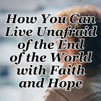 How You Can Live Unafraid of the End of the World with Faith and Hope