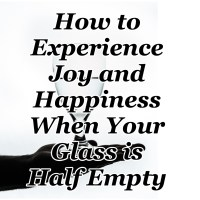 How to Experience Joy and Happiness When Your Glass is Half Empty