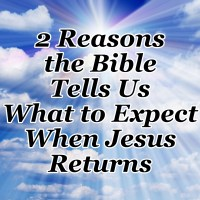 2 Reasons the Bible Tells Us What to Expect When Jesus Returns