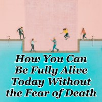 How You Can Be Fully Alive Today Without the Fear of Death