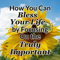 How You Can Bless Your Life by Focusing On the Truly Important