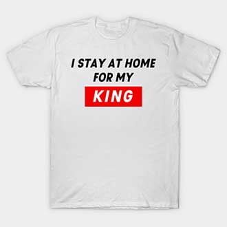 I Stay At Home For My King T-Shirt
