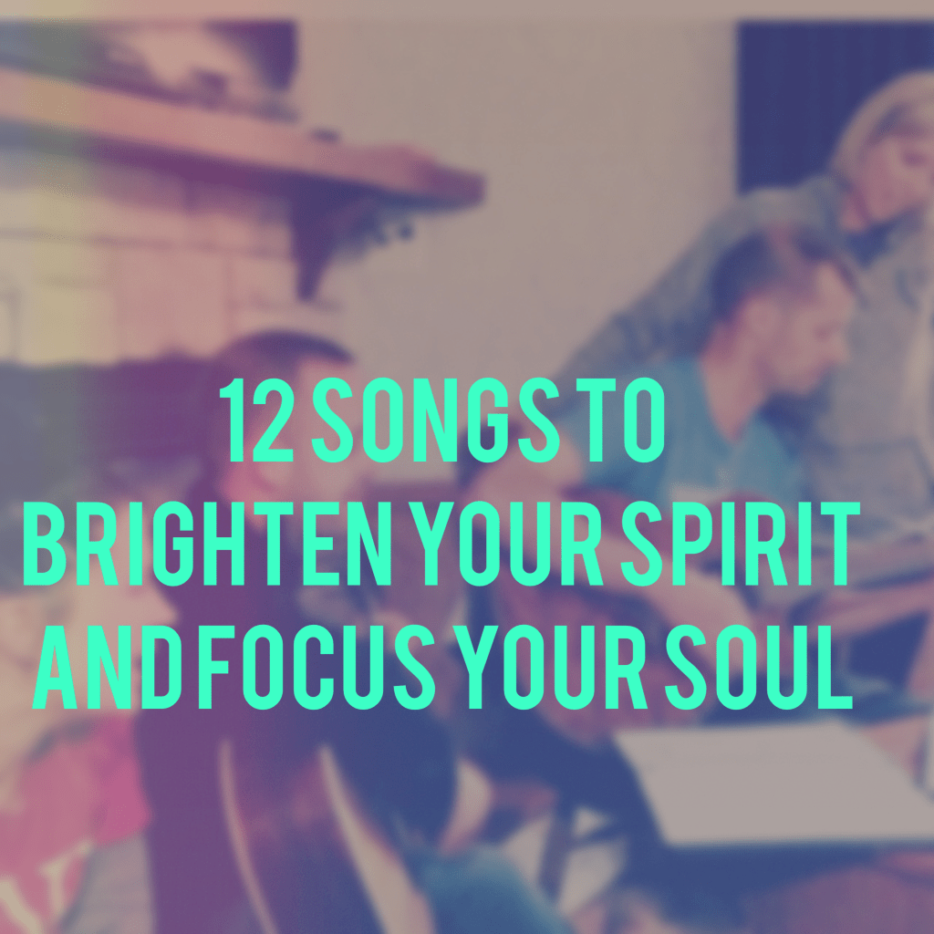 12 Songs to Brighten Your Spirit and Focus Your Soul