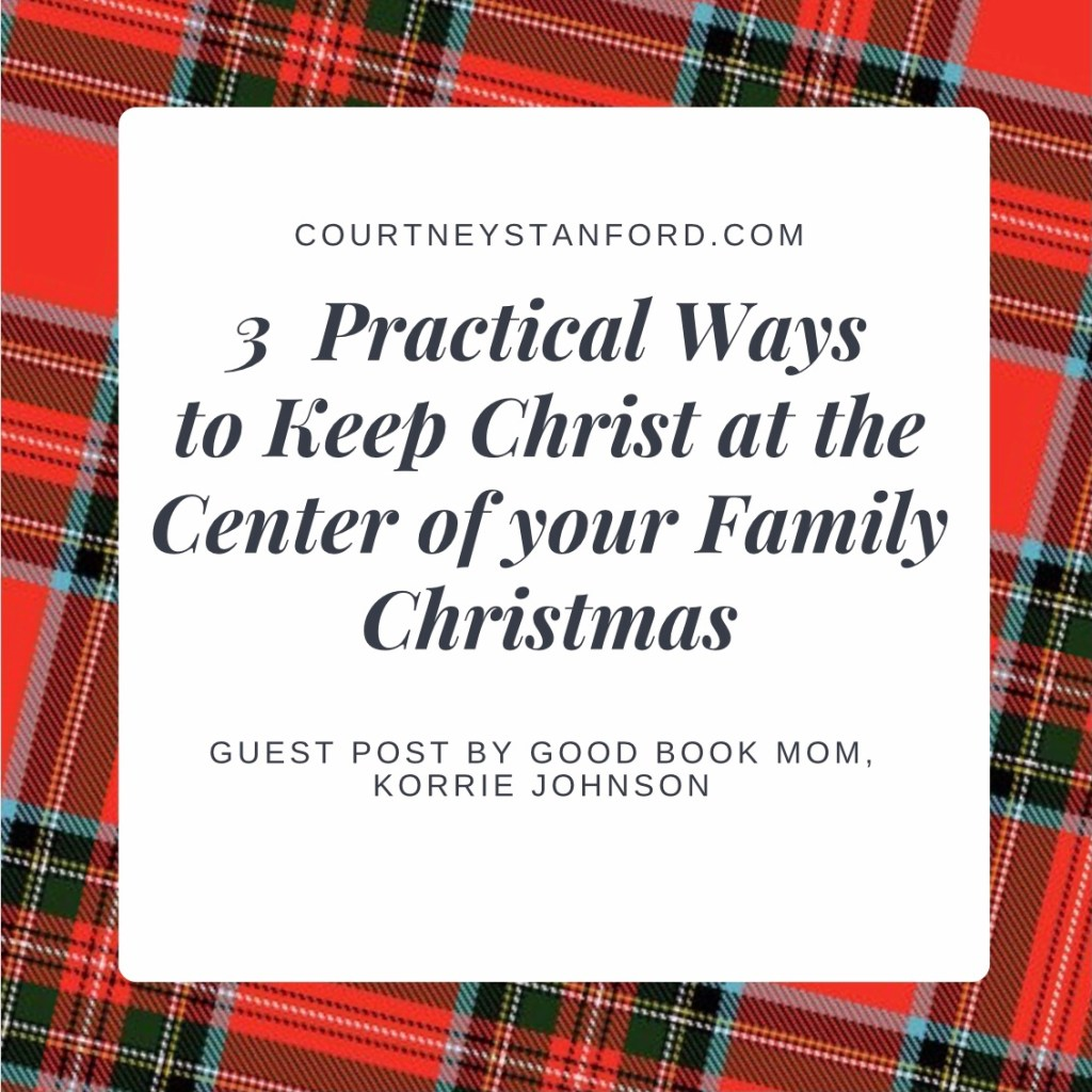 Three Practical Ways to Keep Christ at the Center of your Family Christmas, Guest Post by Korrie Johnson