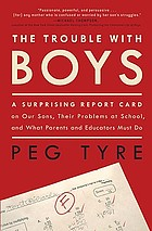 The trouble with boys : a surprising report card on our sons, their problems at school, and what parents and educators must do