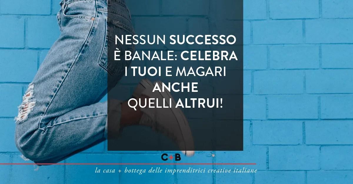 Nessun successo è banale: celebra i tuoi e magari anche quelli altrui!