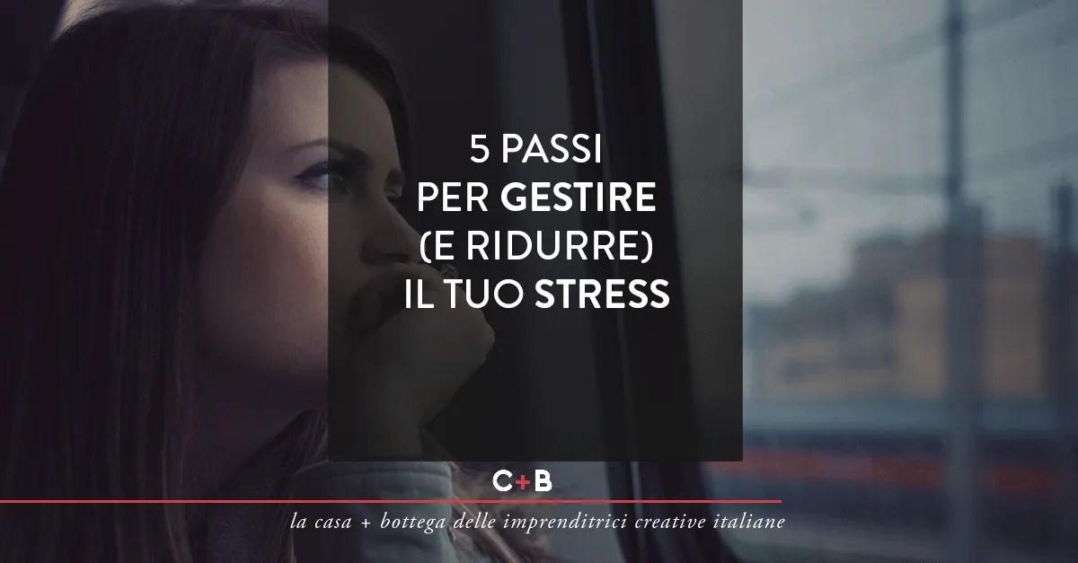 5 passi per gestire (e ridurre) il tuo stress