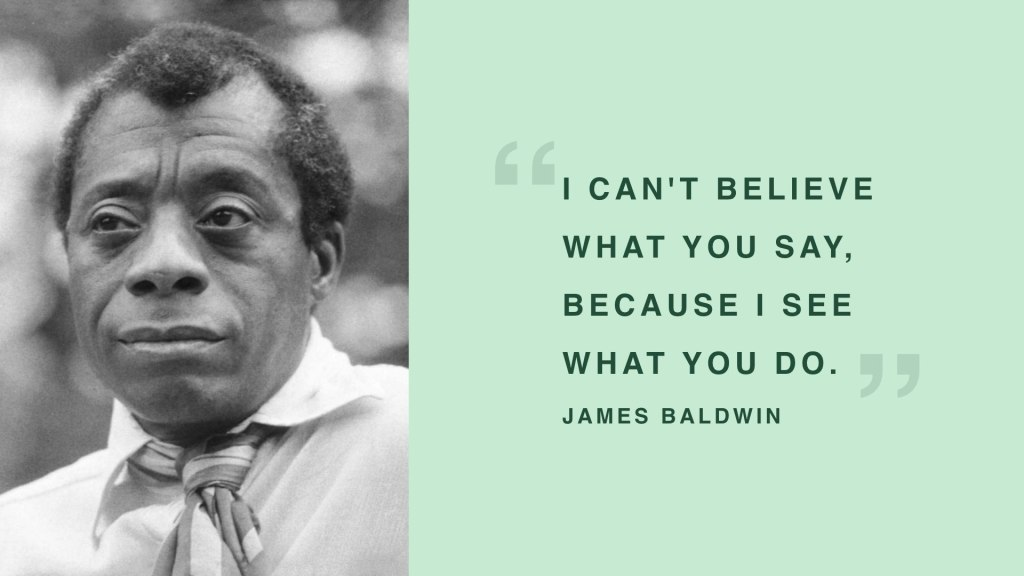 """James Baldwin - """"I can't believe what you say, because I see what you do."""""""