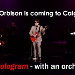 Roy Orbison is coming to Calgary and is performing! As a hologram