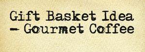 Gift Basket Idea – Gourmet Coffee